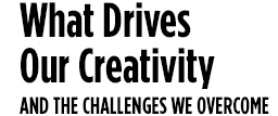 What Drives Our Creativity and THE CHALLENGES WE overcome